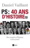 Daniel Vaillant - PS : 40 ans d'histoire(s) du congrès d'Epinay au congrès de Reims (1971-2001).