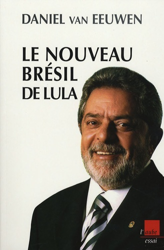 Daniel Van Eeuwen - Le nouveau Brésil de Lula - Dynamique des paradoxes.