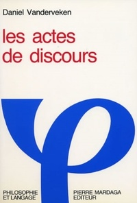 Daniel Vanderveken - Les actes de discours - Essai de philosophie du langage et de l'esprit sur la signification des énonciations.