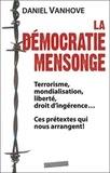 Daniel Vanhove - La démocratie mensonge - Terrorisme, mondialisation, liberté, droit d'ingérence... ces prétextes qui nous arrangent !.