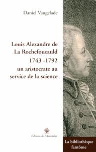Daniel Vaugelade - Louis Alexandre de La Rochefoucauld (1743-1792), un aristocrate au service de la science.