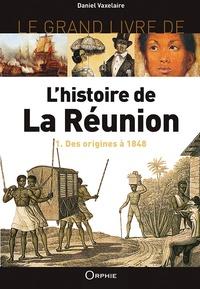 Daniel Vaxelaire - Le grand livre de l'histoire de La Réunion - Volume 1, Des origines à 1848.