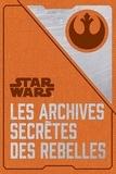 Daniel Wallace - Star Wars - Les archives secrètes des rebelles.