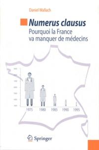 Daniel Wallach - Numerus clausus - Pourquoi la France va manquer de médecins.