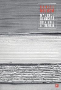 Daniel Wilhem - Maurice Blanchot - Intrigues littéraires.