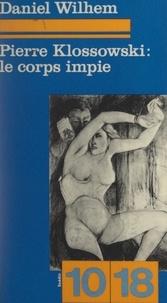 Daniel Wilhem et Christian Bourgois - Pierre Klossowski : le corps impie.
