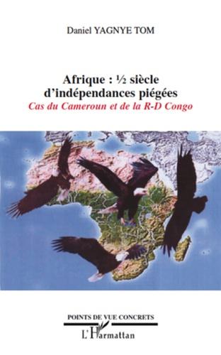 Daniel Yagnye Tom - Afrique: 1/2 siècle d'indépendances piégées - Cas du Cameroun et de la R-D Congo.