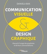 Communication visuelle et design graphique- Manuel à l'usage des graphistes et de leurs commanditaires - Daniela Bak |