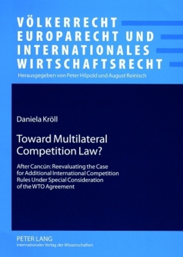 Daniela Kröll - Toward Multilateral Competition Law? - After Cancún: Reevaluating the Case for Additional International Competition Rules Under Special Consideration of the WTO Agreement.