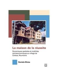 Daniela Moisa - La maison de la réussite.Dynamiques spatiales et mobilités socioéconomiques au village de Certeze, Roumanie..