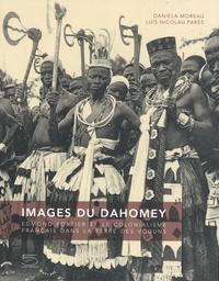Daniela Moreau et Luis Nicolau Parés - Images du Dahomey - Edmond Fortier et le colonialisme français dans la terre des voduns.