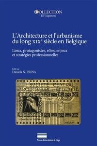 Daniela Prina - L'architecture et l'urbanisme du long XIXe siècle en Belgique - Lieux, protagonistes, rôles, enjeux et stratégies professionnelles.