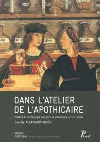 Danièle Alexandre-Bidon - Dans l'atelier de l'apothicaire - Histoire et archéologie des pots à pharmacie (XIIIe-XVIe siècle).