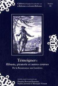 Danièle Berton-Charrière et Sophie Jorrand - Témoigner : flibuste, piraterie et autres courses - De la Renaissance aux Lumières.