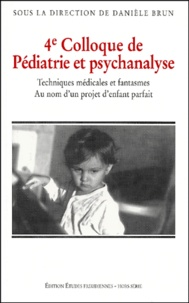 Danièle Brun et  Collectif - 4ème colloque de pédiatrie et psychanalyse. - Techniques médicales et fantasmes. Au nom d'un projet d'enfant parfait.