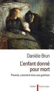Danièle Brun - L'enfant donné pour mort - Parents, comment vivre une guérison.