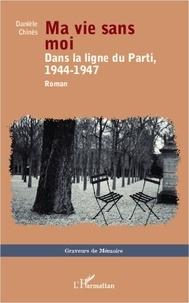 Danièle Chinès - Ma vie sans moi - Dans la ligne du Parti, 1944-1947.