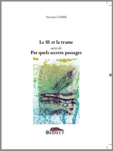 Danièle Corre - Le fil et la trame - Suivi de Par quels secrets passages.