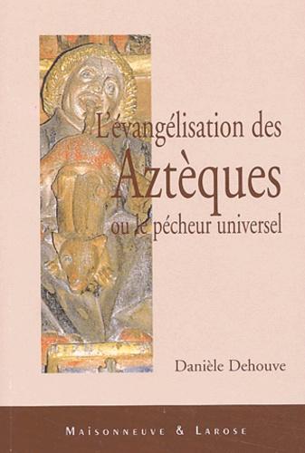Danièle Dehouve - L'évangélisation des Aztèques ou le pécheur universel.