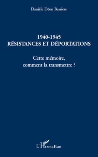 Danièle Déon Bessière - 1940-1945 Résistances et Déportations - Cette mémoire, comment la transmettre ?.