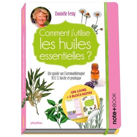 Danièle Festy - Comment j'utilise les huiles essentielles ? - Un guide sur l'aromathérapie 100 % facile et pratique - Avec 5 blocs-notes.