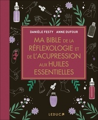 Danièle Festy et Anne Dufour - Ma bible de la réflexologie et de l'acupression aux huiles essentielles.