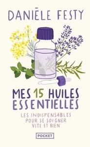 Danièle Festy - Mes 15 huiles essentielles - Des solutions garanties, faciles à faire soi-même - Les indispensables pour se soigner vite et bien.