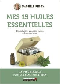Danièle Festy - Mes 15 huiles essentielles - Des solutions garanties faciles à faire soi-même.