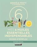 Danièle Festy et Catherine Dupin - Mes 6 huiles essentielles indispensables - Mode d'emploi.