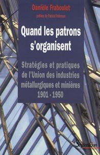 Danièle Fraboulet - Quand les patrons s'organisent - Stratégies et pratiques de l'Union des industries métallurgiques et minières 1901-1950. 1 Cédérom