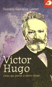 Danièle Gasiglia-Laster - Victor Hugo - Celui qui pense à autre chose.