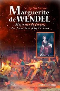 Danièle Henky - Le destin fou de Marguerite de Wendel - Maîtresse de forges, des Lumières à la Terreur.
