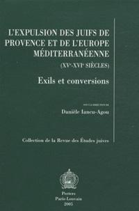 Danièle Iancu-Agou et  Collectif - L'expulsion des juifs de Provence et de l'Europe méditerranéenne (XVe-XVIe siècles) - Exils et conversions.