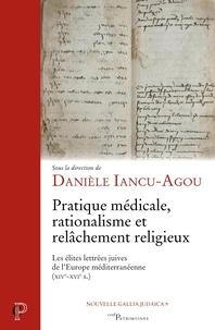 Danièle Iancu-Agou et Daniele Inacu-agou - Pratique médicale, rationalisme et relâchement religieux - Les élites lettrées juives de l'Europe méditerranéenne (XIV-XVIe s.).