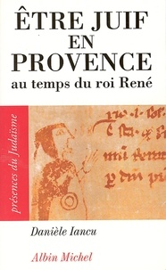 Danièle Iancu - Être juif en Provence au temps du roi René.