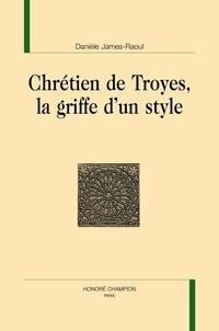 Danièle James-Raoul - Chrétien de Troyes, la griffe d'un style.