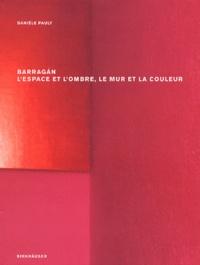 Danièle Pauly - Barragan. - L'espace et l'ombre, le mur et la couleur.