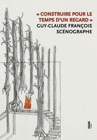 Danièle Pauly et Béatrice Chavanne - Construire pour le temps d'un regard - Guy-Claude François, scénographe.