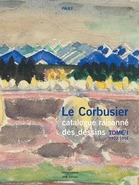 Danièle Pauly - Le Corbusier catalogue raisonné des dessins - Tome 1, Années de formation et premiers voyages. 1902-1916.