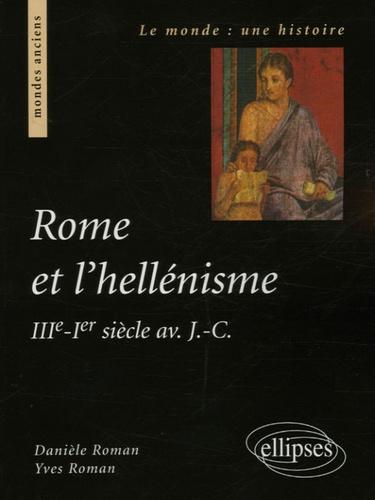 Danièle Roman et Yves Roman - Rome et l'hellénisme - IIIe - Ier siècle av. J.-C..