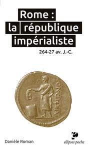 Danièle Roman - Rome : la république impérialiste - 264-27 avant J-C.
