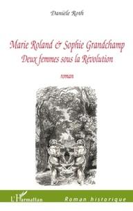 Danièle Roth - Marie Roland et Sophie Grandchamp - Deux femmes sous la Révolution.