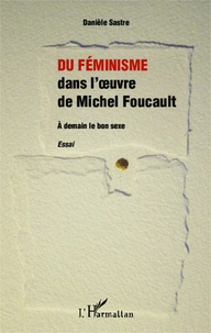 Danièle Sastre - Du féminisme dans l'oeuvre de Michel Foucault - A demain le bon sexe.