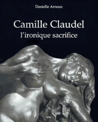 Danielle Arnoux - Camille Claudel - L'ironique sacrifice.