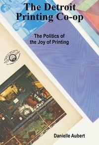 Danielle Aubert - The Detroit printing co-op : the politics of the joy of printing.