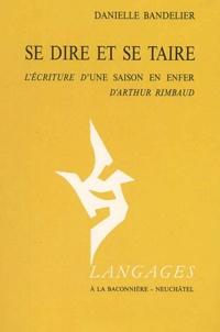 Danielle Bandelier - Se dire et se taire. - L'écriture d'Une saison en enfer d'Arthur Rimbaud.