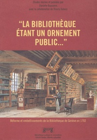 Danielle Buyssens et  Collectif - La bibliothèque étant un ornement public... Réforme et embellissements de la Bibliothèque de Genève en 1702.