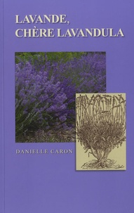 Danielle Caron - Lavande, chère Lavandula : un guide pratique pour connaître et cultiver la lavande dans les jardins d'un pays de froidure, dans des pots, au naturel ou en topiaire.