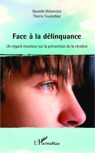 Danielle Delamotte et Thierry Tournebise - Face à la délinquance - Un regard novateur sur la prévention de la récidive.