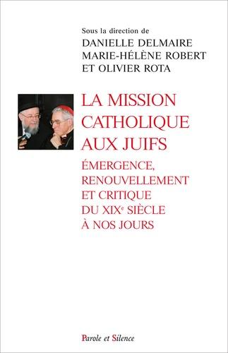 Danielle Delmaire et Marie-Hélène Robert - La mission catholique aux Juifs - Emergence, renouvellement et critique du XIXe siècle à nos jours.